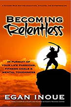 Becoming Relentless: In Pursuit of Your Life Passions, Fitness Goals and Mental Toughness by Egan Inoue