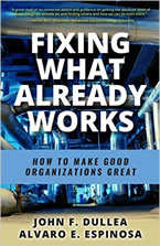 Fixing What Already Works: How to Make Good Organizations Great by John F. Dullea and Alvaro E. Espinosa