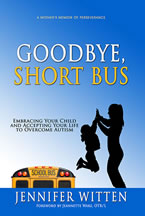 Goodbye, Short Bus: Embracing Your Child and Accepting Your Life to Overcome Autism by Jennifer Witten