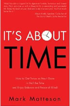 It's About Time: How to Get Twice as Much Done in Half the Time and Enjoy Balance and Peace of Mind by Mark Matteson