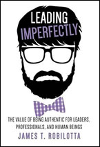 Leading Imperfectly: The Value of Being Authentic for Leaders, Professionals, and Human Beings by James Robilotta