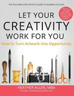 Your Creativity Work for You: How to Turn Artwork into Opportunity, The Self-Employed Artist's Guide by Heather Allen