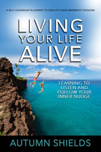 Living Your Life Alive: Learning to Listen and Follow Your Inner Nudge by Autumn Shields
