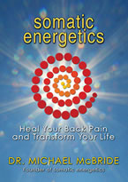 Somatic Energetics: Healing Your Back Pain and Transforming Your Life by Dr. Michael McBride